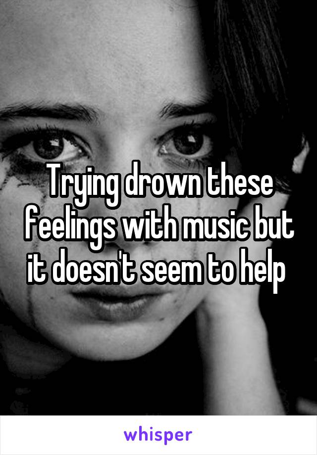 Trying drown these feelings with music but it doesn't seem to help