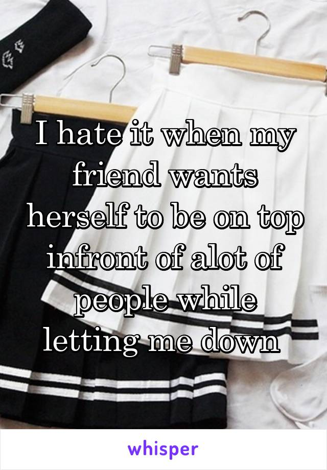 I hate it when my friend wants herself to be on top infront of alot of people while letting me down