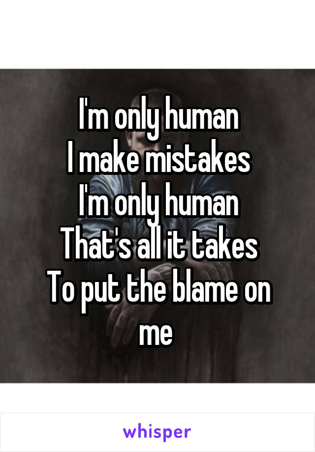 I'm only human I make mistakes I'm only human That's all it takes To put the blame on me