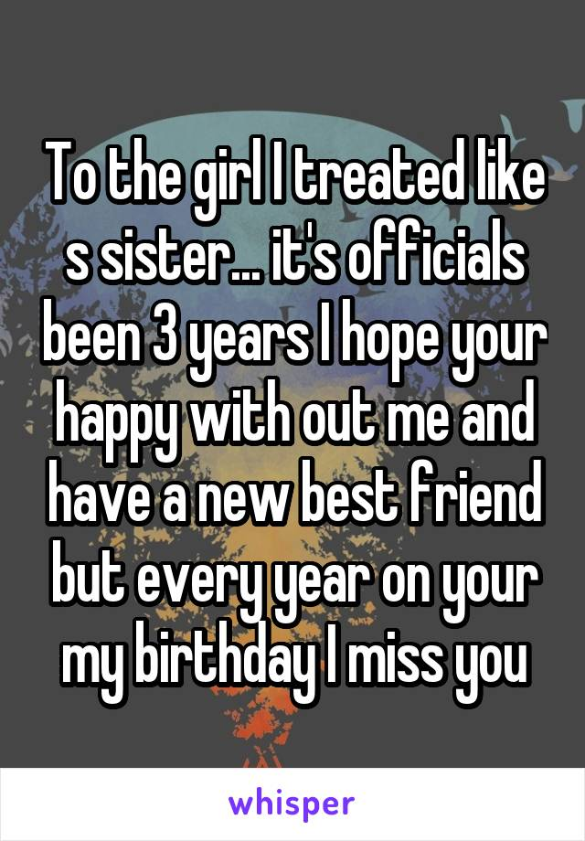 To the girl I treated like s sister... it's officials been 3 years I hope your happy with out me and have a new best friend but every year on your my birthday I miss you