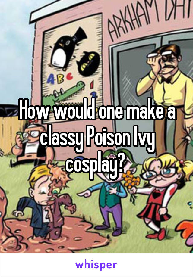How would one make a classy Poison Ivy cosplay?