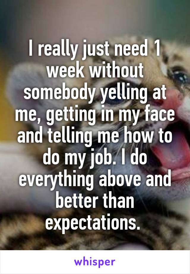 I really just need 1 week without somebody yelling at me, getting in my face and telling me how to do my job. I do everything above and better than expectations.