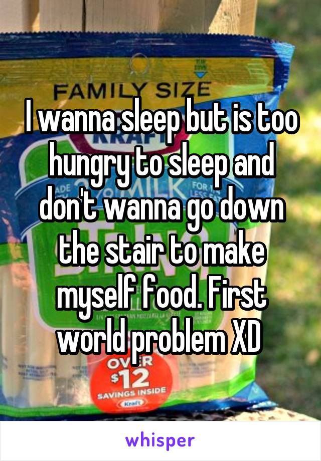 I wanna sleep but is too hungry to sleep and don't wanna go down the stair to make myself food. First world problem XD
