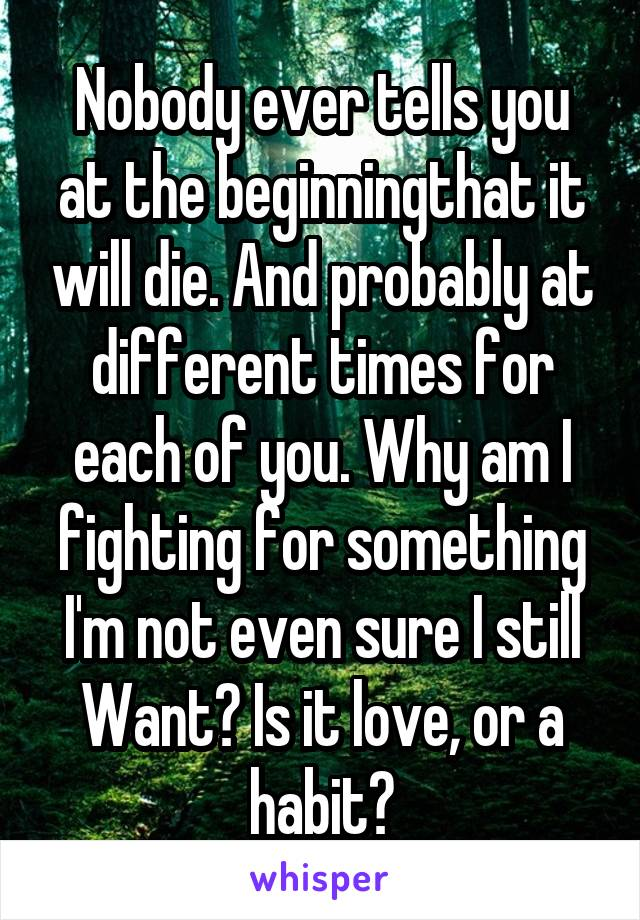Nobody ever tells you at the beginningthat it will die. And probably at different times for each of you. Why am I fighting for something I'm not even sure I still Want? Is it love, or a habit?