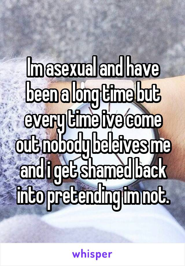 Im asexual and have been a long time but every time ive come out nobody beleives me and i get shamed back into pretending im not.