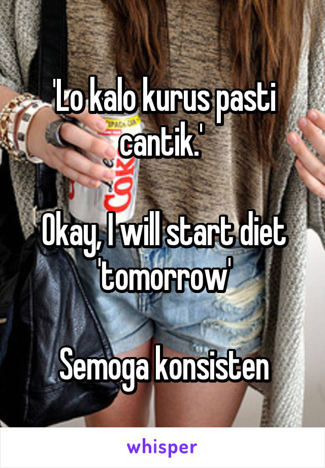 'Lo kalo kurus pasti cantik.'   Okay, I will start diet 'tomorrow'  Semoga konsisten