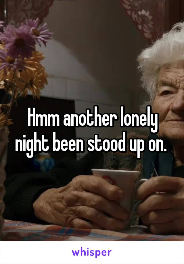 Hmm another lonely night been stood up on.