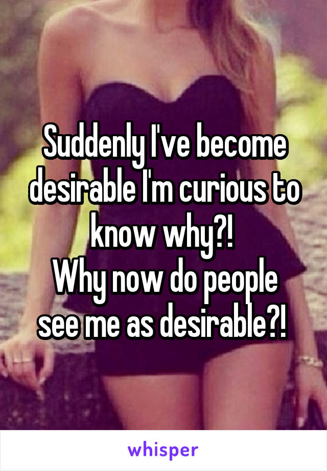 Suddenly I've become desirable I'm curious to know why?!  Why now do people see me as desirable?!
