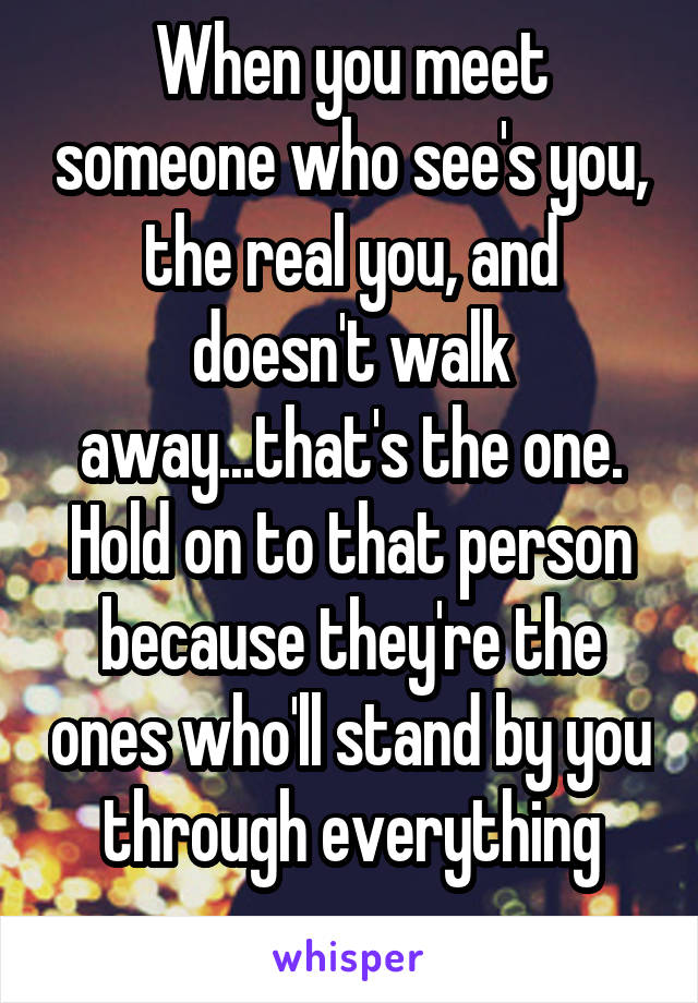 When you meet someone who see's you, the real you, and doesn't walk away...that's the one. Hold on to that person because they're the ones who'll stand by you through everything