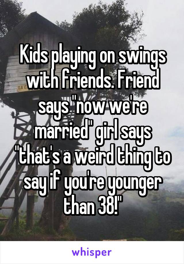 """Kids playing on swings with friends. Friend says """"now we're married"""" girl says """"that's a weird thing to say if you're younger than 38!"""""""