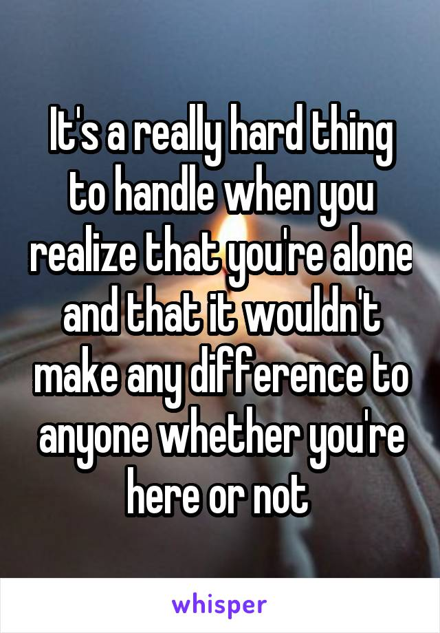 It's a really hard thing to handle when you realize that you're alone and that it wouldn't make any difference to anyone whether you're here or not