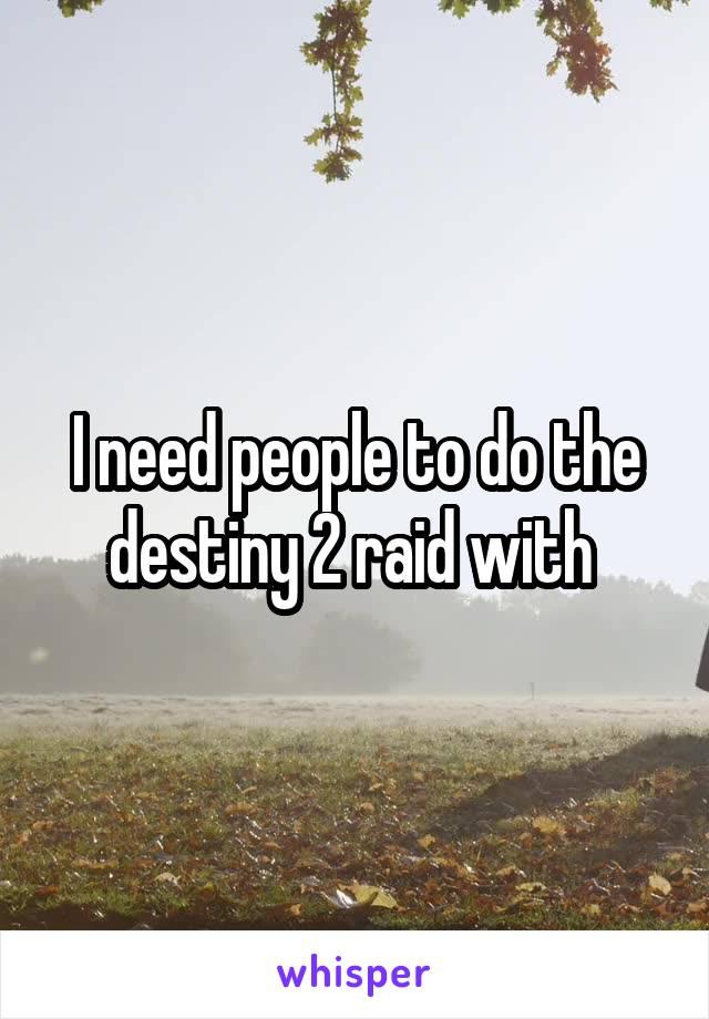 I need people to do the destiny 2 raid with