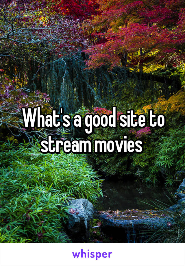 What's a good site to stream movies