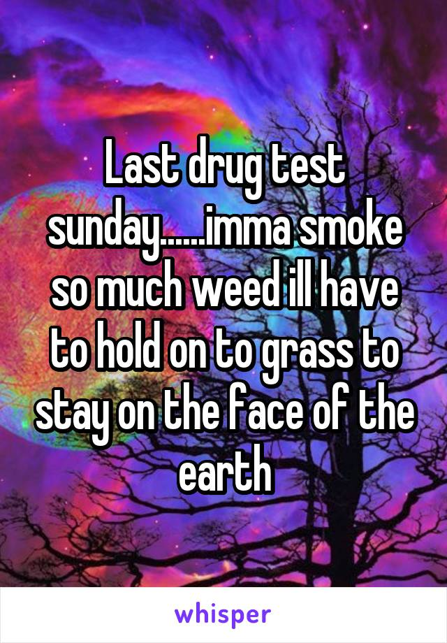 Last drug test sunday......imma smoke so much weed ill have to hold on to grass to stay on the face of the earth
