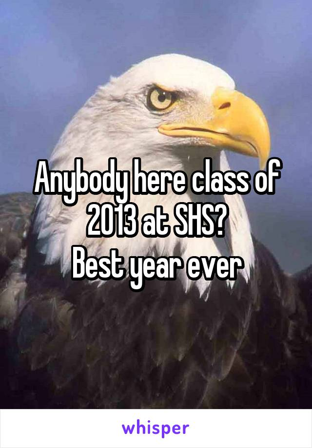 Anybody here class of 2013 at SHS? Best year ever