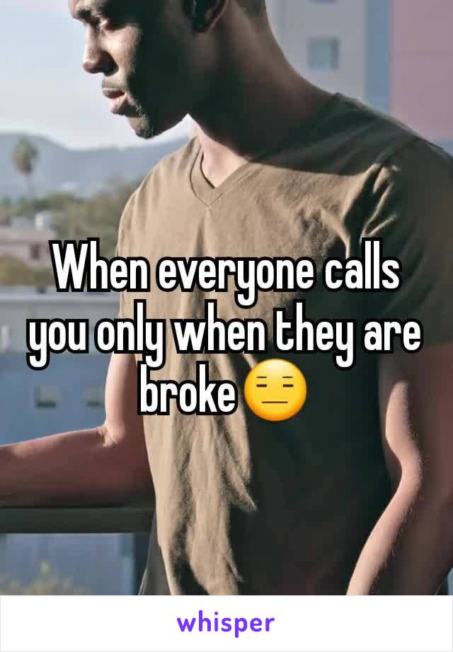 When everyone calls you only when they are broke😑