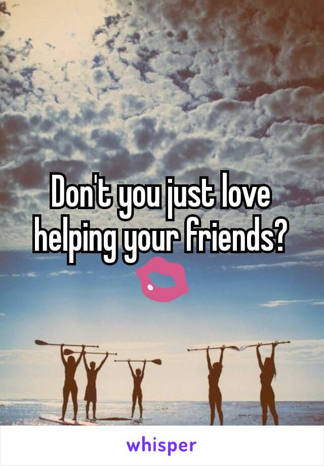 Don't you just love helping your friends?  💋
