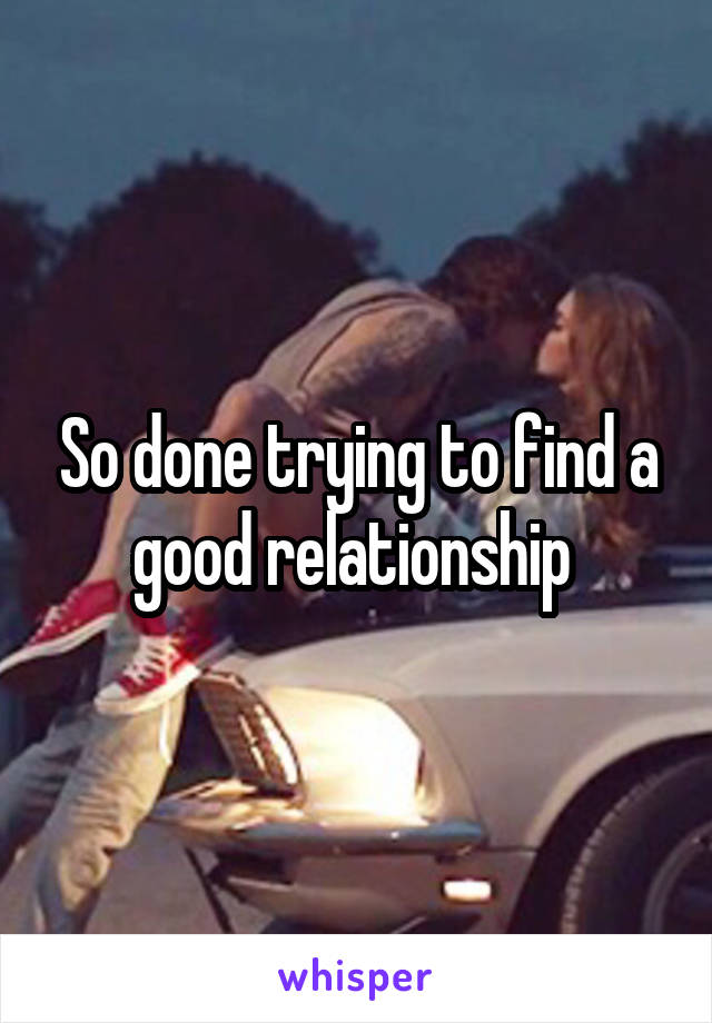 So done trying to find a good relationship