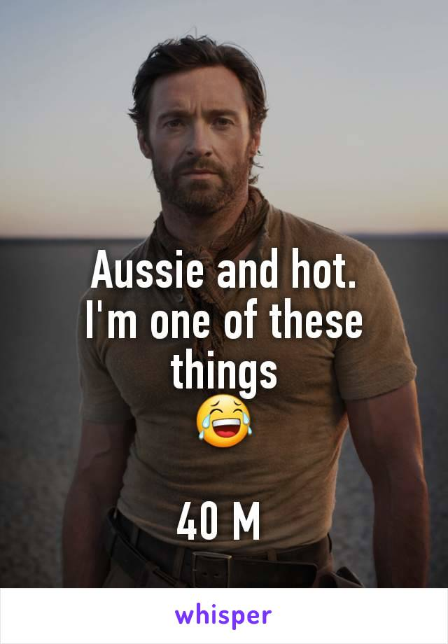Aussie and hot. I'm one of these things 😂  40 M