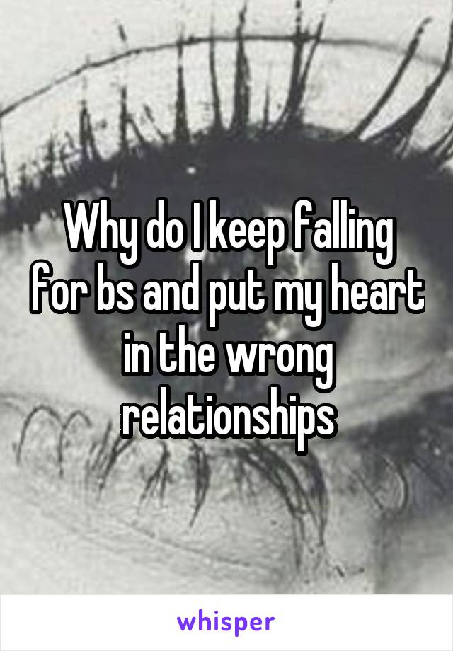 Why do I keep falling for bs and put my heart in the wrong relationships