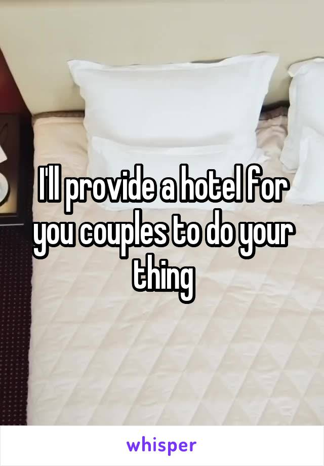 I'll provide a hotel for you couples to do your thing