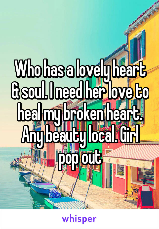Who has a lovely heart & soul. I need her love to heal my broken heart. Any beauty local. Girl pop out