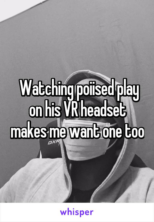 Watching poiised play on his VR headset makes me want one too