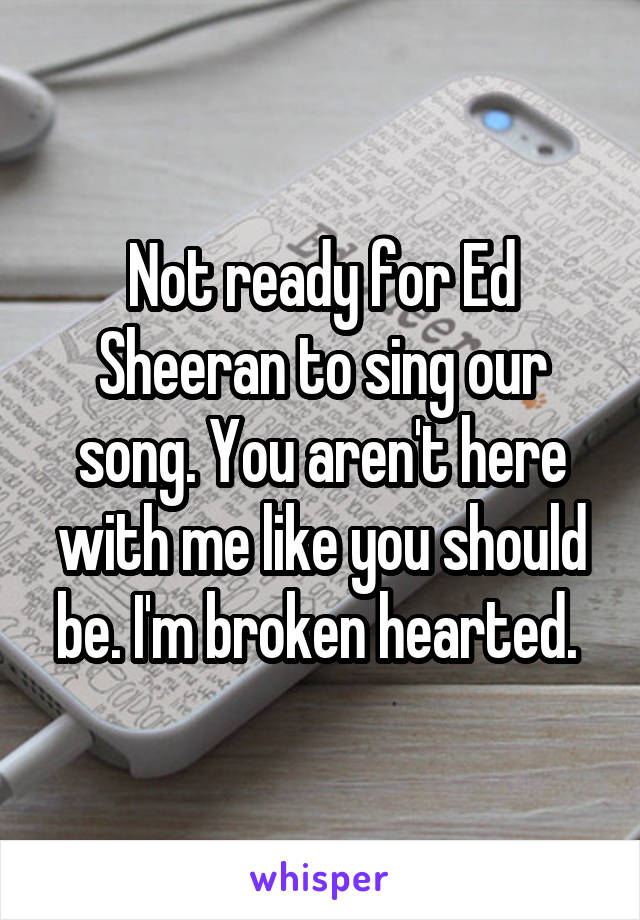 Not ready for Ed Sheeran to sing our song. You aren't here with me like you should be. I'm broken hearted.