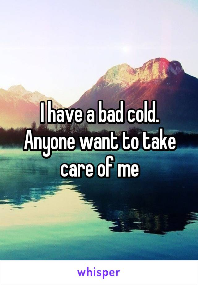 I have a bad cold. Anyone want to take care of me