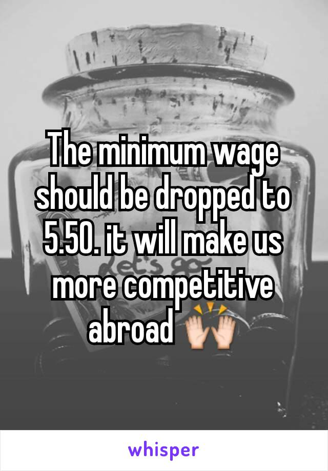 The minimum wage should be dropped to 5.50. it will make us more competitive abroad 🙌