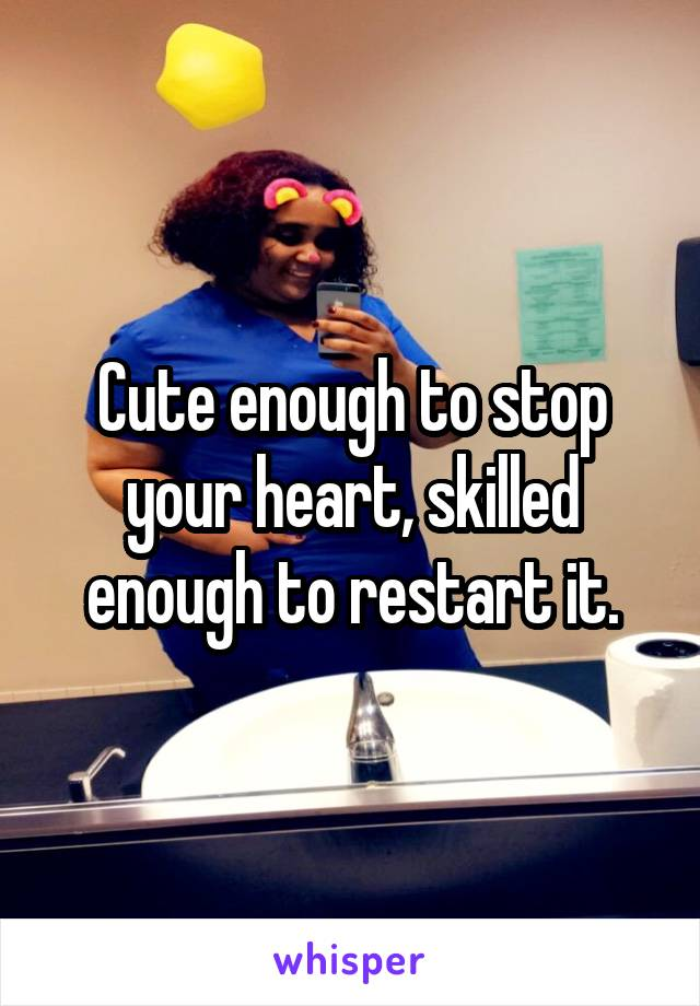 Cute enough to stop your heart, skilled enough to restart it.