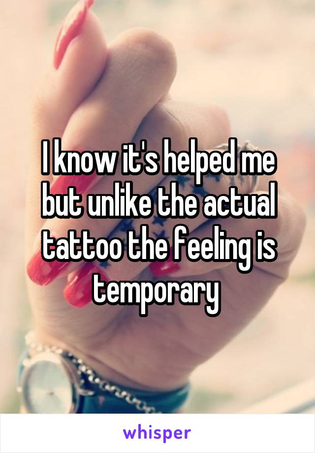 I know it's helped me but unlike the actual tattoo the feeling is temporary