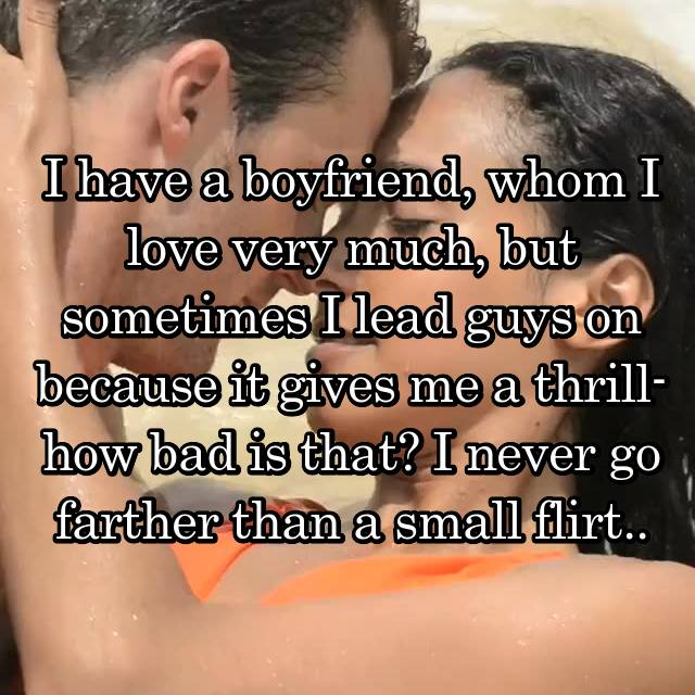 I have a boyfriend, whom I love very much, but sometimes I lead guys on because it gives me a thrill- how bad is that? I never go farther than a small flirt..