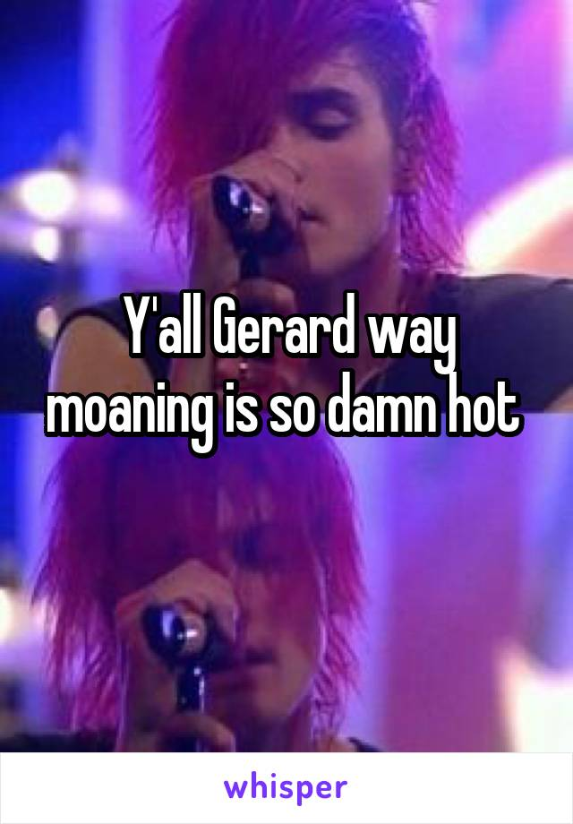 Y'all Gerard way moaning is so damn hot