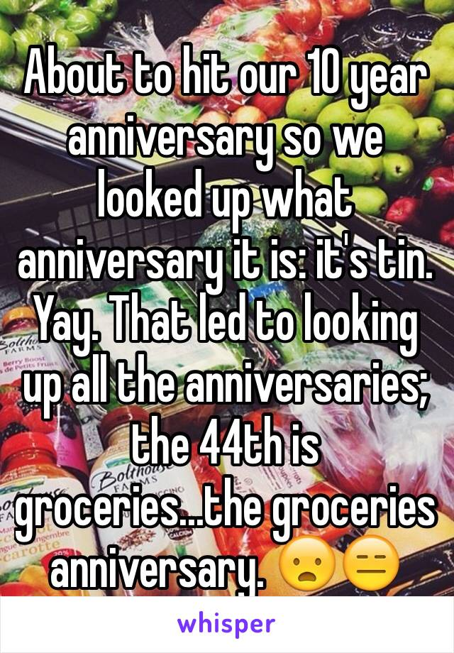 About to hit our 10 year anniversary so we looked up what anniversary it is: it's tin. Yay. That led to looking up all the anniversaries; the 44th is groceries...the groceries anniversary. 😦😑