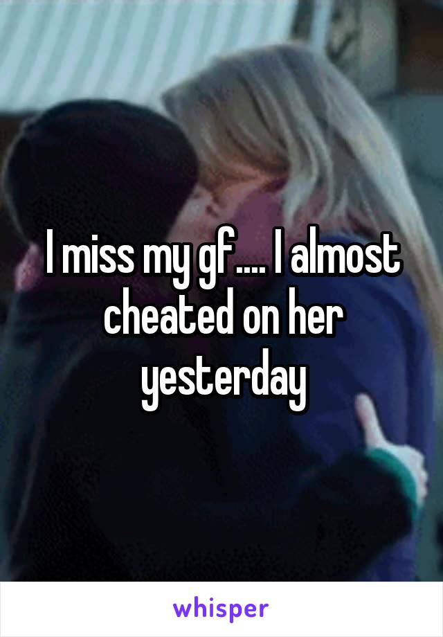 I miss my gf.... I almost cheated on her yesterday