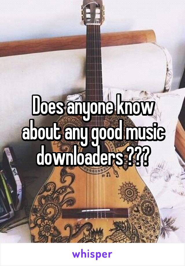 Does anyone know about any good music downloaders ???