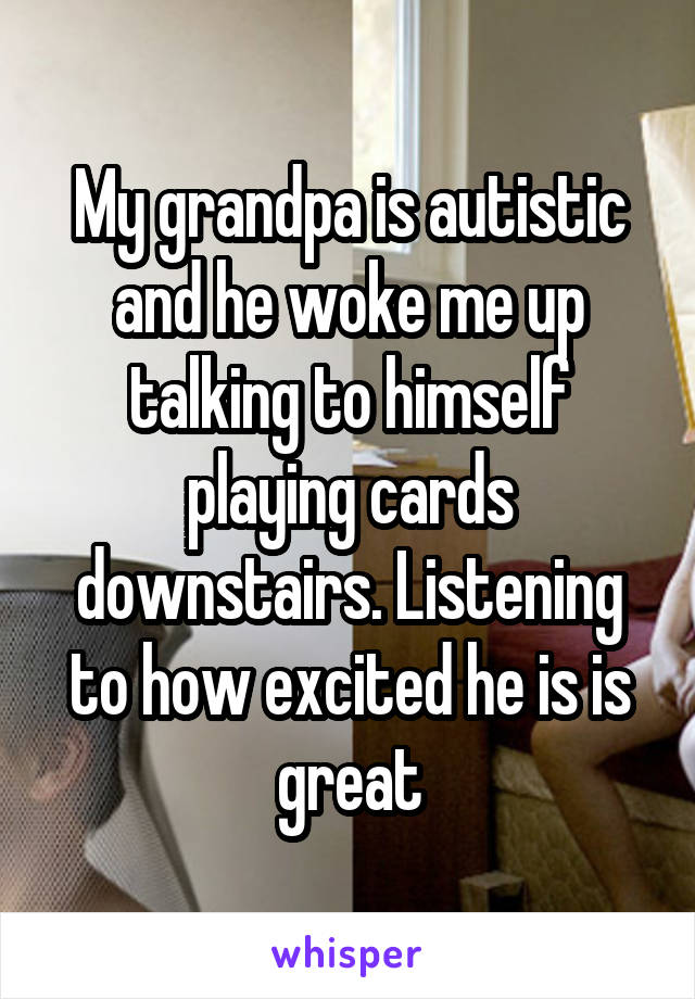 My grandpa is autistic and he woke me up talking to himself playing cards downstairs. Listening to how excited he is is great