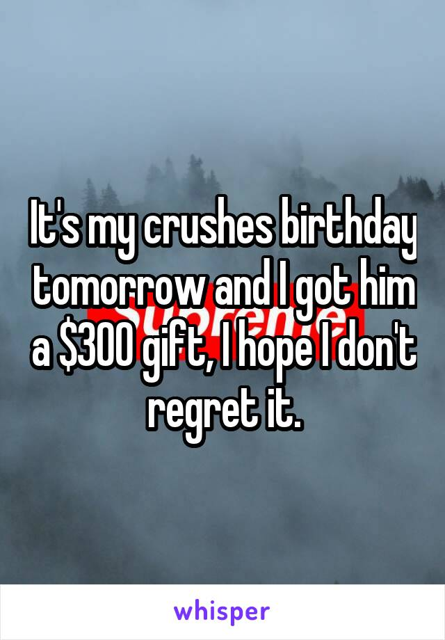It's my crushes birthday tomorrow and I got him a $300 gift, I hope I don't regret it.