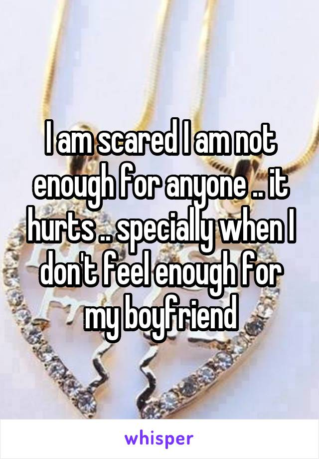 I am scared I am not enough for anyone .. it hurts .. specially when I don't feel enough for my boyfriend
