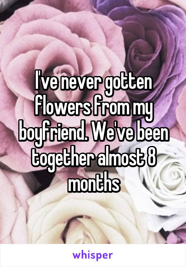 I've never gotten flowers from my boyfriend. We've been together almost 8 months