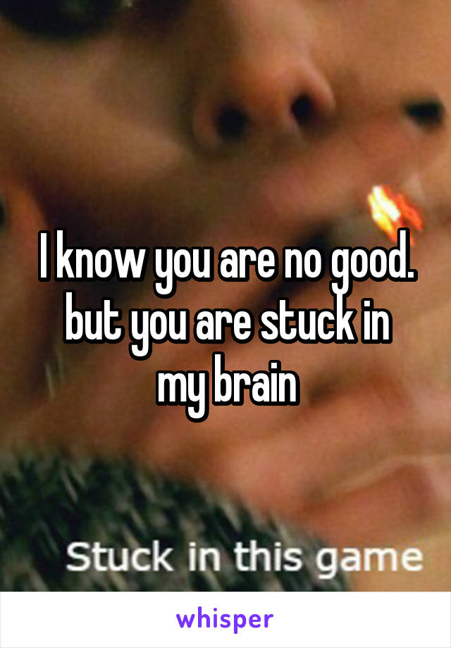 I know you are no good. but you are stuck in my brain