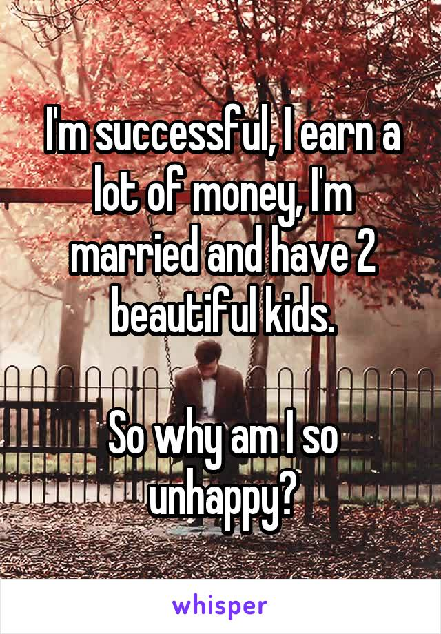 I'm successful, I earn a lot of money, I'm married and have 2 beautiful kids.  So why am I so unhappy?