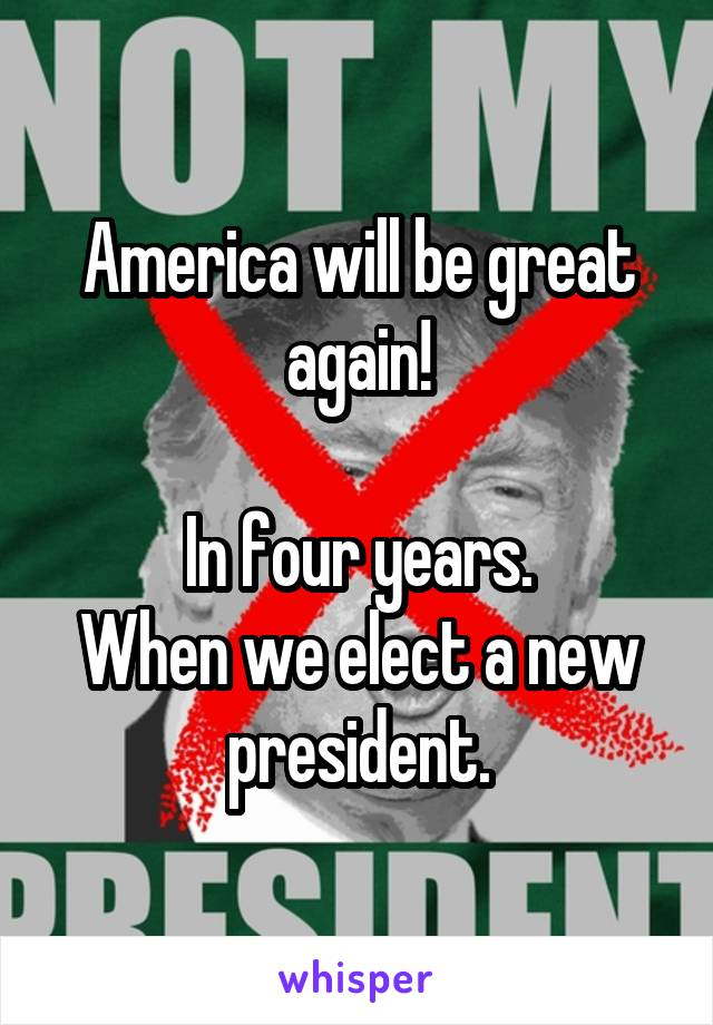 America will be great again!  In four years. When we elect a new president.