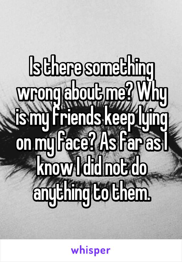 Is there something wrong about me? Why is my friends keep lying on my face? As far as I know I did not do anything to them.