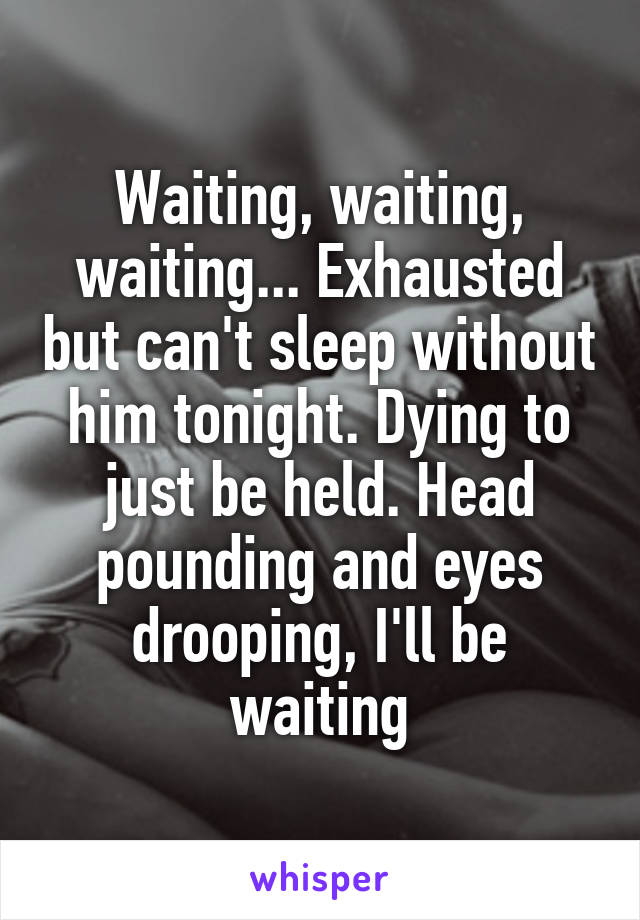 Waiting, waiting, waiting... Exhausted but can't sleep without him tonight. Dying to just be held. Head pounding and eyes drooping, I'll be waiting