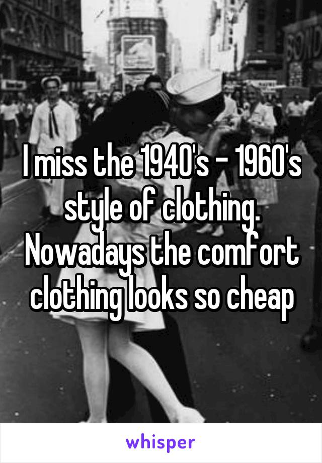 I miss the 1940's - 1960's style of clothing. Nowadays the comfort clothing looks so cheap