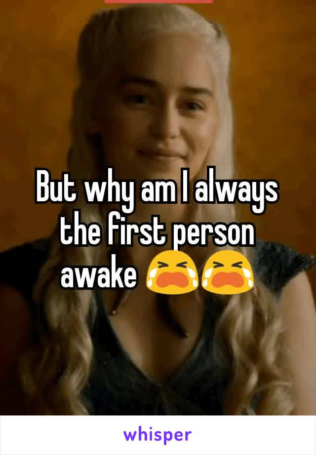 But why am I always the first person awake 😭😭