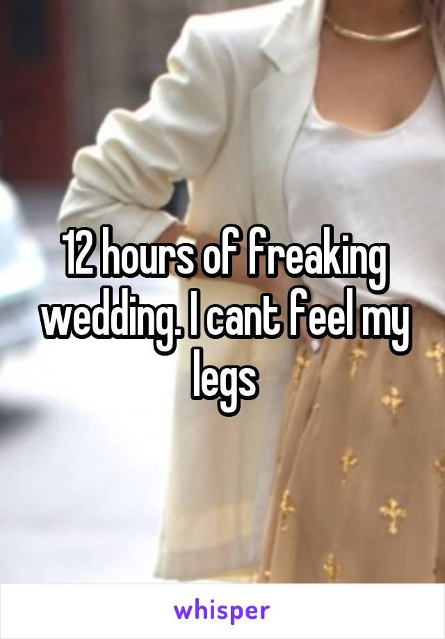 12 hours of freaking wedding. I cant feel my legs
