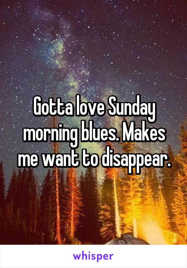Gotta love Sunday morning blues. Makes me want to disappear.